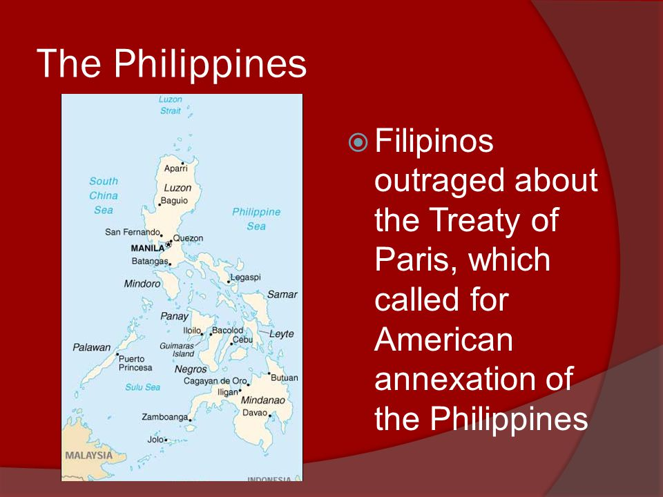 The Philippines  Filipinos outraged about the Treaty of Paris, which called for American annexation of the Philippines