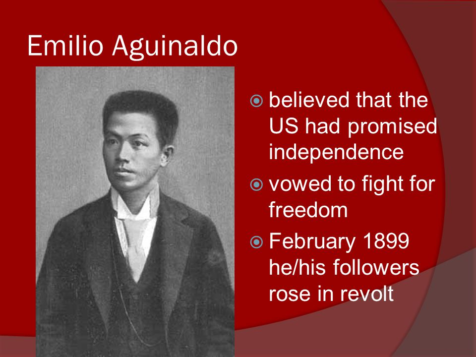 Emilio Aguinaldo  believed that the US had promised independence  vowed to fight for freedom  February 1899 he/his followers rose in revolt