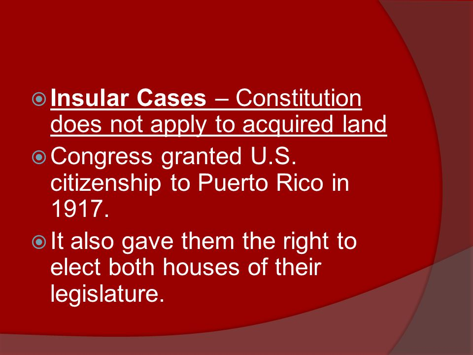  Insular Cases – Constitution does not apply to acquired land  Congress granted U.S.