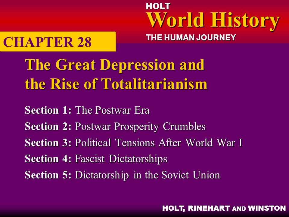 HOLT World History World History THE HUMAN JOURNEY HOLT, RINEHART AND WINSTON The Great Depression and the Rise of Totalitarianism Section 1:The Postwar Era Section 2:Postwar Prosperity Crumbles Section 3:Political Tensions After World War I Section 4:Fascist Dictatorships Section 5:Dictatorship in the Soviet Union CHAPTER 28