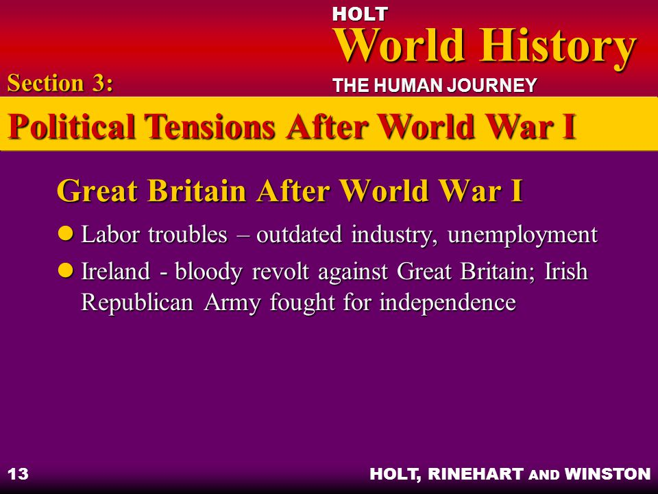HOLT World History World History THE HUMAN JOURNEY HOLT, RINEHART AND WINSTON 13 Great Britain After World War I Labor troubles – outdated industry, unemployment Labor troubles – outdated industry, unemployment Ireland - bloody revolt against Great Britain; Irish Republican Army fought for independence Ireland - bloody revolt against Great Britain; Irish Republican Army fought for independence Section 3: Political Tensions After World War I