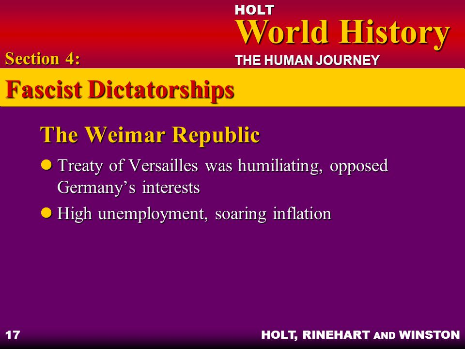 HOLT World History World History THE HUMAN JOURNEY HOLT, RINEHART AND WINSTON 17 The Weimar Republic Treaty of Versailles was humiliating, opposed Germany's interests Treaty of Versailles was humiliating, opposed Germany's interests High unemployment, soaring inflation High unemployment, soaring inflation Section 4: Fascist Dictatorships