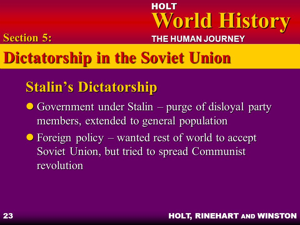 HOLT World History World History THE HUMAN JOURNEY HOLT, RINEHART AND WINSTON 23 Stalin's Dictatorship Government under Stalin – purge of disloyal party members, extended to general population Government under Stalin – purge of disloyal party members, extended to general population Foreign policy – wanted rest of world to accept Soviet Union, but tried to spread Communist revolution Foreign policy – wanted rest of world to accept Soviet Union, but tried to spread Communist revolution Section 5: Dictatorship in the Soviet Union