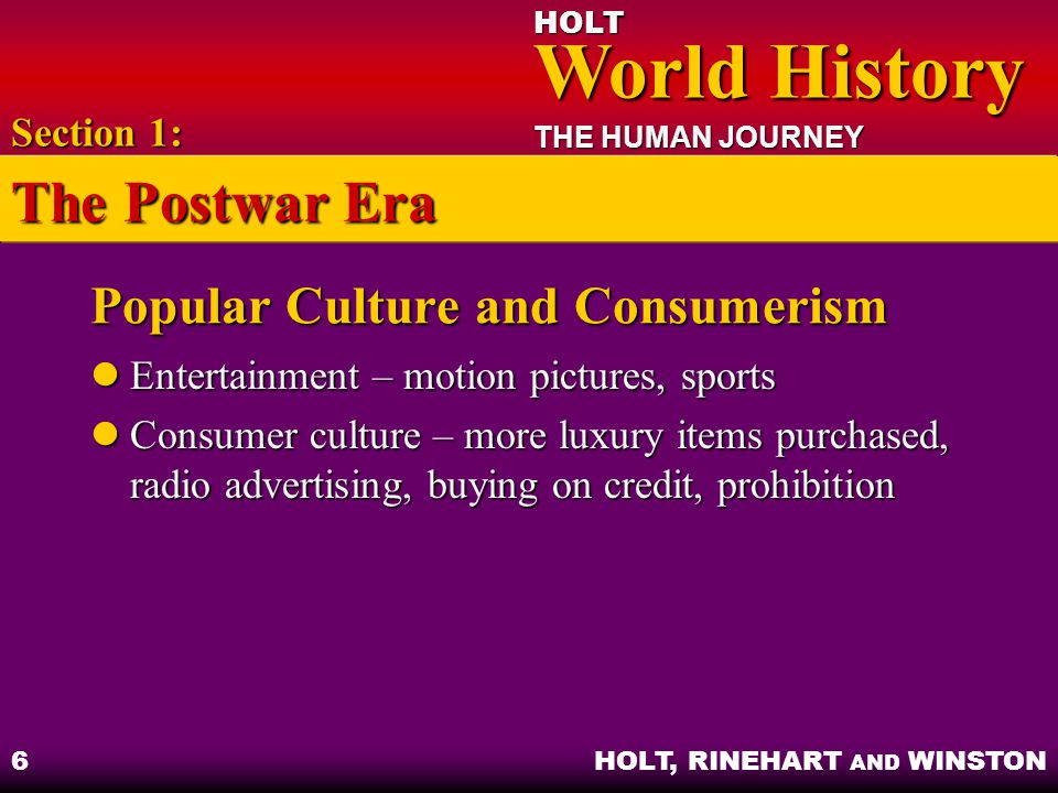 HOLT World History World History THE HUMAN JOURNEY HOLT, RINEHART AND WINSTON 6 Popular Culture and Consumerism Entertainment – motion pictures, sports Entertainment – motion pictures, sports Consumer culture – more luxury items purchased, radio advertising, buying on credit, prohibition Consumer culture – more luxury items purchased, radio advertising, buying on credit, prohibition Section 1: The Postwar Era