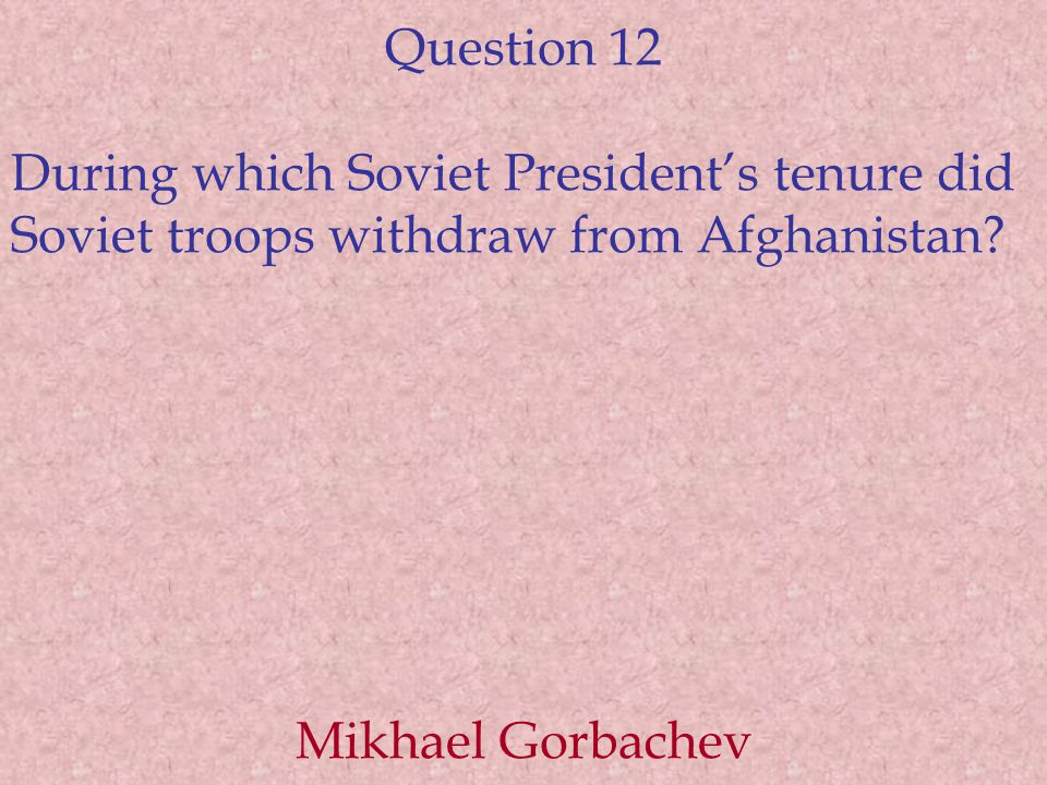 Question 12 During which Soviet President's tenure did Soviet troops withdraw from Afghanistan.