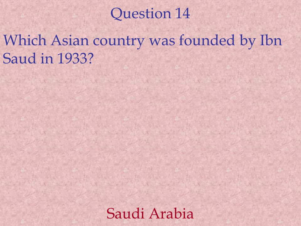 Question 14 Which Asian country was founded by Ibn Saud in 1933 Saudi Arabia