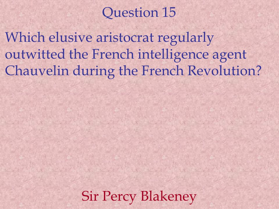 Question 15 Which elusive aristocrat regularly outwitted the French intelligence agent Chauvelin during the French Revolution.