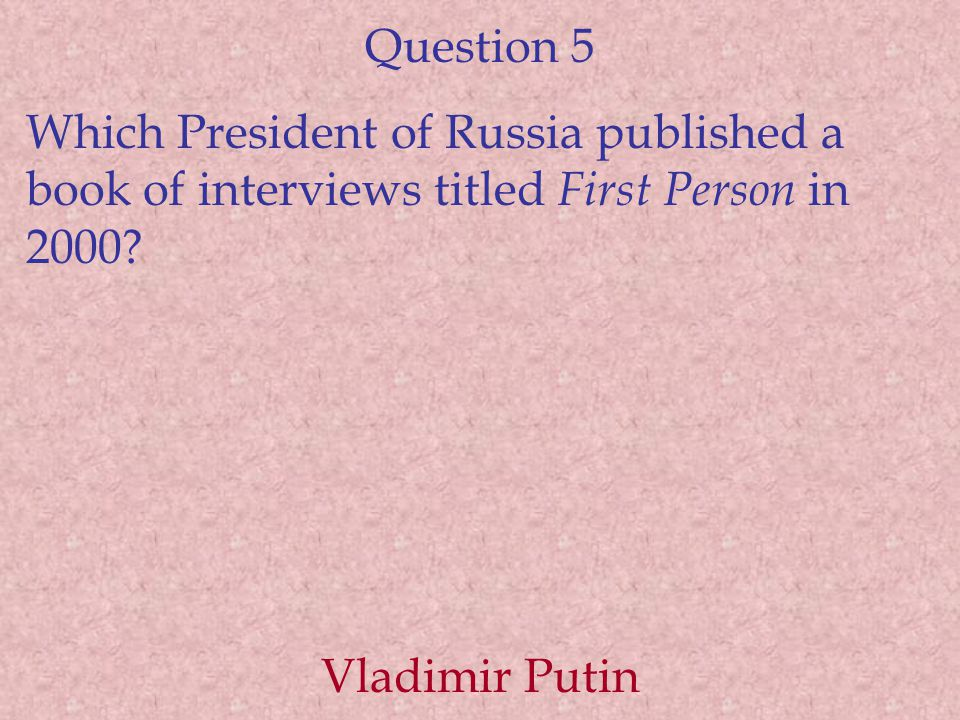 Question 5 Which President of Russia published a book of interviews titled First Person in 2000.