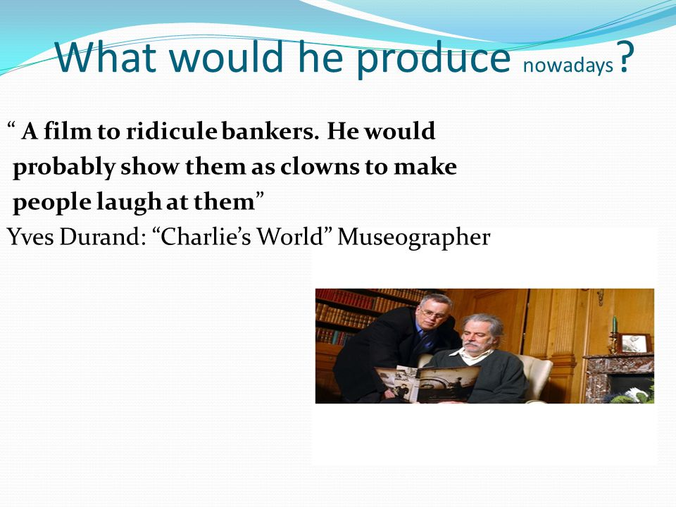 """What would he produce nowadays ? """" A film to ridicule bankers. He would probably show them as clowns to make people laugh at them"""" Yves Durand: """"Charl"""