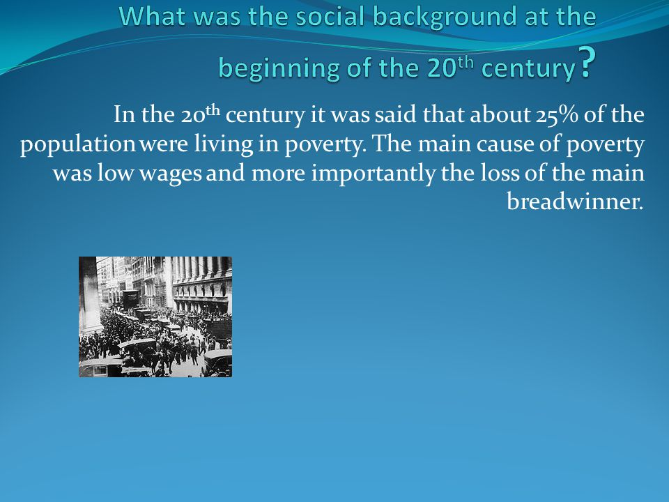 In the 20 th century it was said that about 25% of the population were living in poverty. The main cause of poverty was low wages and more importantly
