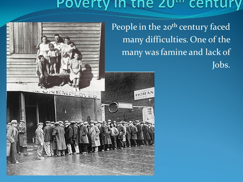 People in the 20 th century faced many difficulties. One of the many was famine and lack of Jobs.