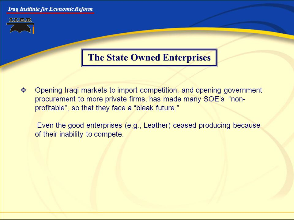 Iraq Institute for Economic Reform The State Owned Enterprises  Opening Iraqi markets to import competition, and opening government procurement to more private firms, has made many SOE's non- profitable , so that they face a bleak future. Even the good enterprises (e.g.; Leather) ceased producing because of their inability to compete.