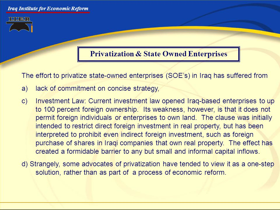 Iraq Institute for Economic Reform Privatization & State Owned Enterprises The effort to privatize state-owned enterprises (SOE's) in Iraq has suffered from a)lack of commitment on concise strategy, c) Investment Law: Current investment law opened Iraq-based enterprises to up to 100 percent foreign ownership.