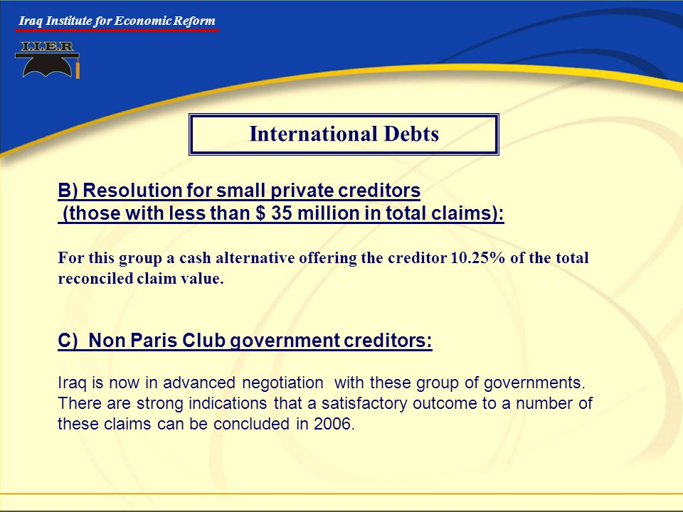 Iraq Institute for Economic Reform B) Resolution for small private creditors (those with less than $ 35 million in total claims): For this group a cash alternative offering the creditor 10.25% of the total reconciled claim value.