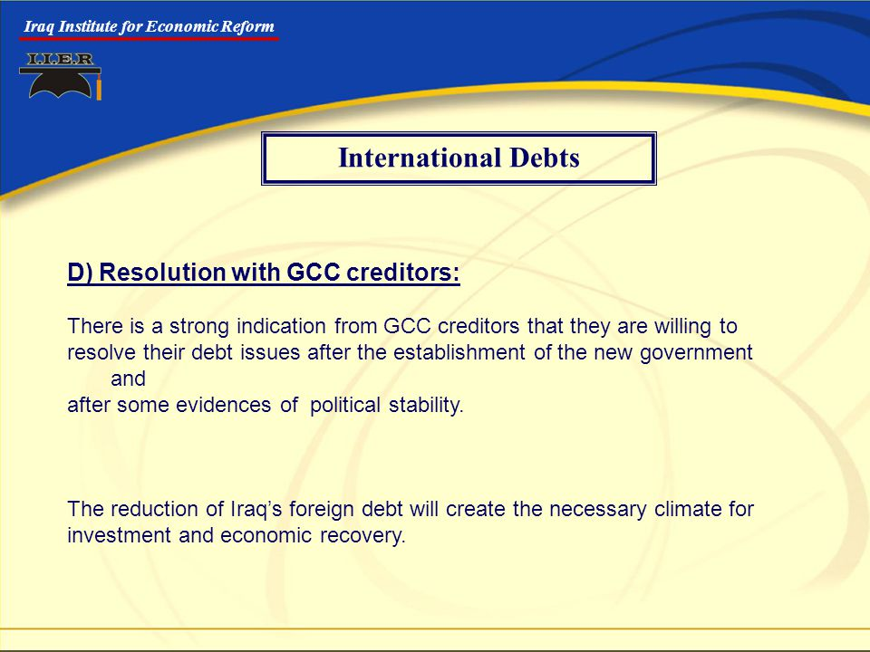 Iraq Institute for Economic Reform D) Resolution with GCC creditors: There is a strong indication from GCC creditors that they are willing to resolve their debt issues after the establishment of the new government and after some evidences of political stability.