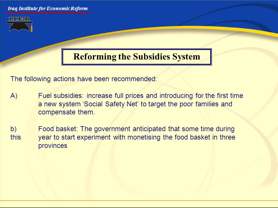 Iraq Institute for Economic Reform The following actions have been recommended: A)Fuel subsidies: increase full prices and introducing for the first time a new system 'Social Safety Net' to target the poor families and compensate them.