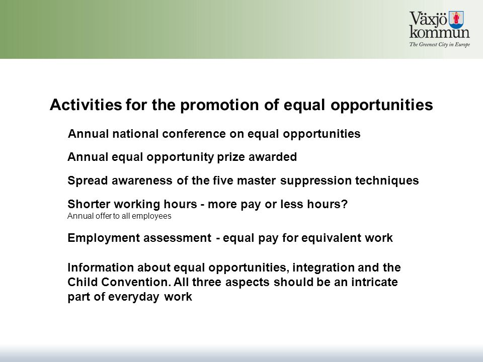 Activities for the promotion of equal opportunities Annual equal opportunity prize awarded Spread awareness of the five master suppression techniques Annual national conference on equal opportunities Shorter working hours - more pay or less hours.