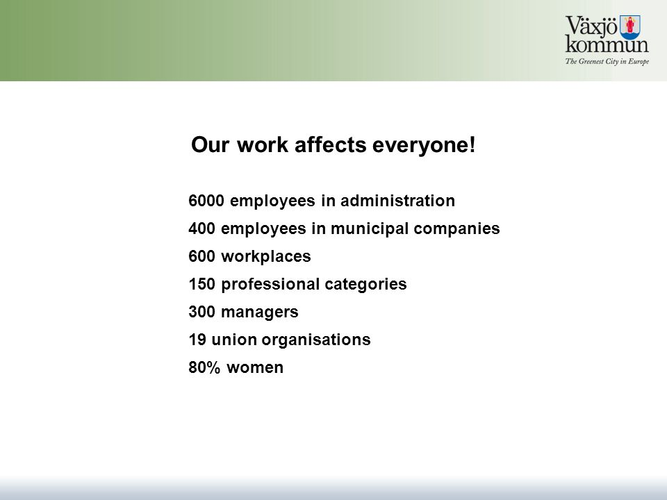 Our work affects everyone! 6000 employees in administration 600 workplaces 150 professional categories 300 managers 19 union organisations 80% women 4