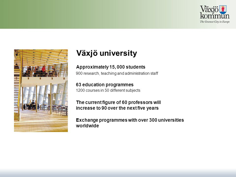 Växjö university 63 education programmes Approximately 15, 000 students Exchange programmes with over 300 universities worldwide The current figure of 60 professors will increase to 90 over the next five years 900 research, teaching and administration staff 1200 courses in 50 different subjects