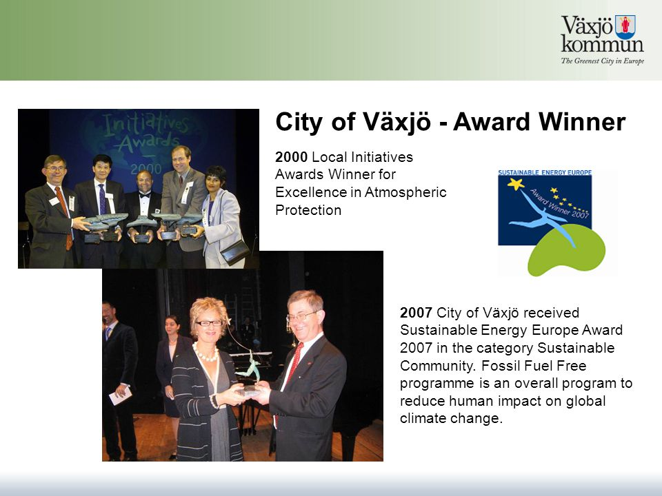 2000 Local Initiatives Awards Winner for Excellence in Atmospheric Protection 2007 City of Växjö received Sustainable Energy Europe Award 2007 in the