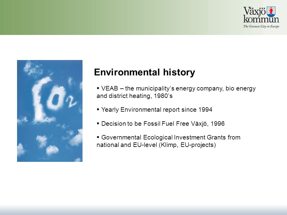 Environmental history  VEAB – the municipality's energy company, bio energy and district heating, 1980's  Yearly Environmental report since 1994  Decision to be Fossil Fuel Free Växjö, 1996  Governmental Ecological Investment Grants from national and EU-level (Klimp, EU-projects)