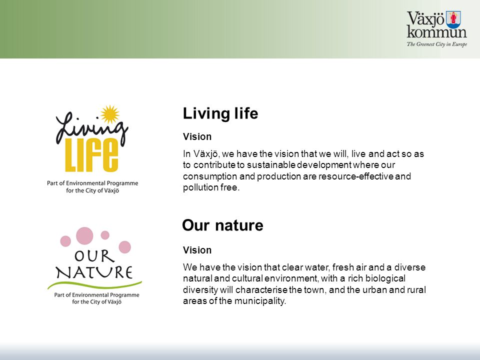 Living life Vision In Växjö, we have the vision that we will, live and act so as to contribute to sustainable development where our consumption and production are resource-effective and pollution free.