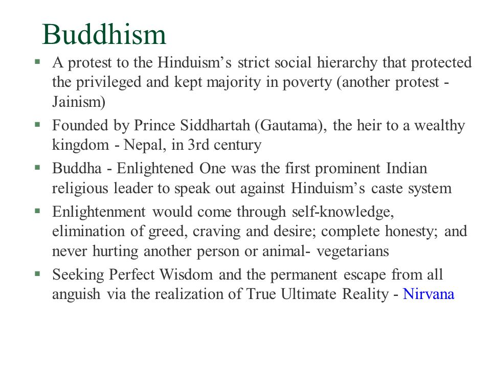 Buddhism §A protest to the Hinduism's strict social hierarchy that protected the privileged and kept majority in poverty (another protest - Jainism) §Founded by Prince Siddhartah (Gautama), the heir to a wealthy kingdom - Nepal, in 3rd century §Buddha - Enlightened One was the first prominent Indian religious leader to speak out against Hinduism's caste system §Enlightenment would come through self-knowledge, elimination of greed, craving and desire; complete honesty; and never hurting another person or animal- vegetarians §Seeking Perfect Wisdom and the permanent escape from all anguish via the realization of True Ultimate Reality - Nirvana