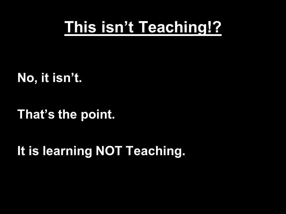 This isn't Teaching!? No, it isn't. That's the point. It is learning NOT Teaching.