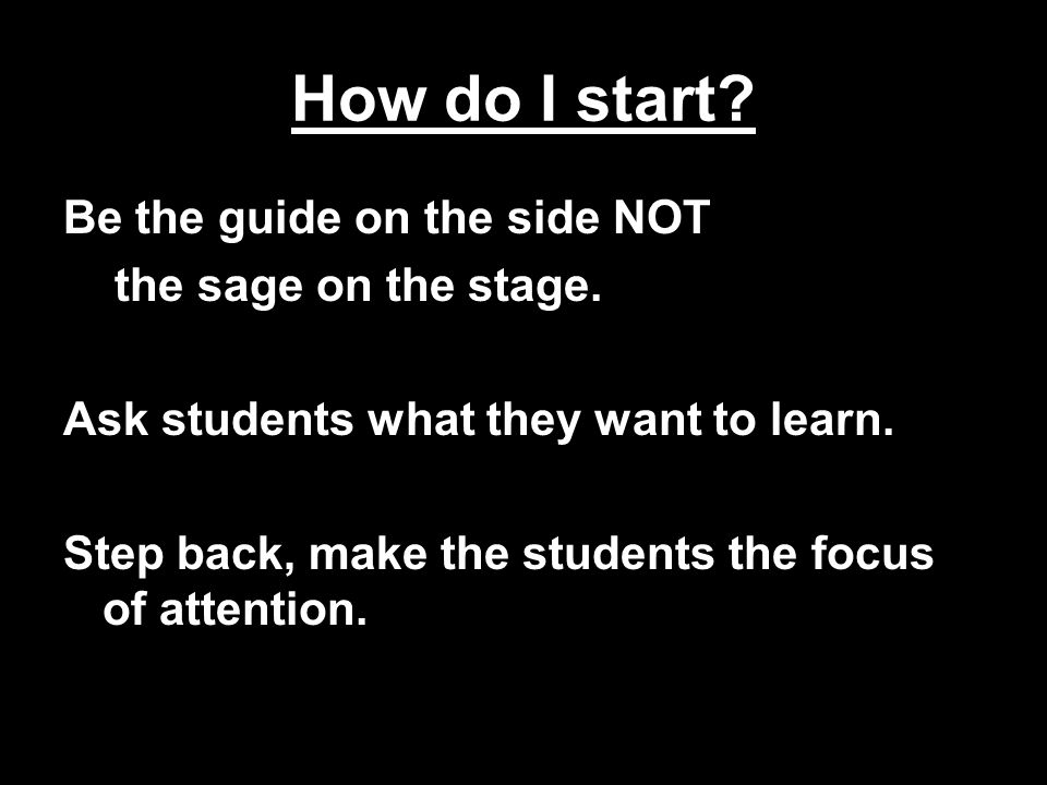 How do I start.Be the guide on the side NOT the sage on the stage.