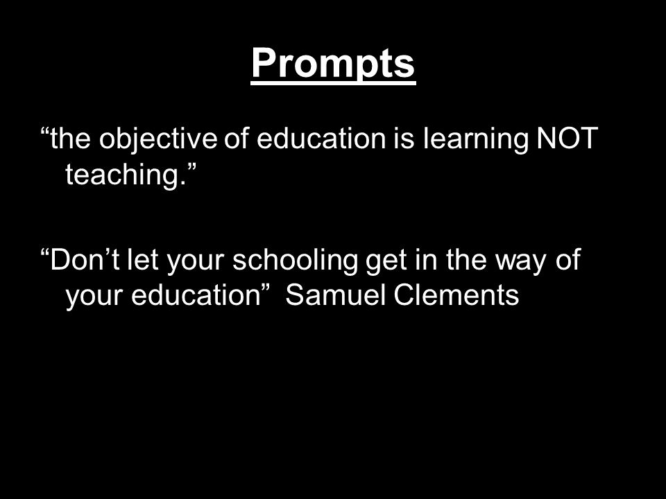 Prompts the objective of education is learning NOT teaching. Don't let your schooling get in the way of your education Samuel Clements