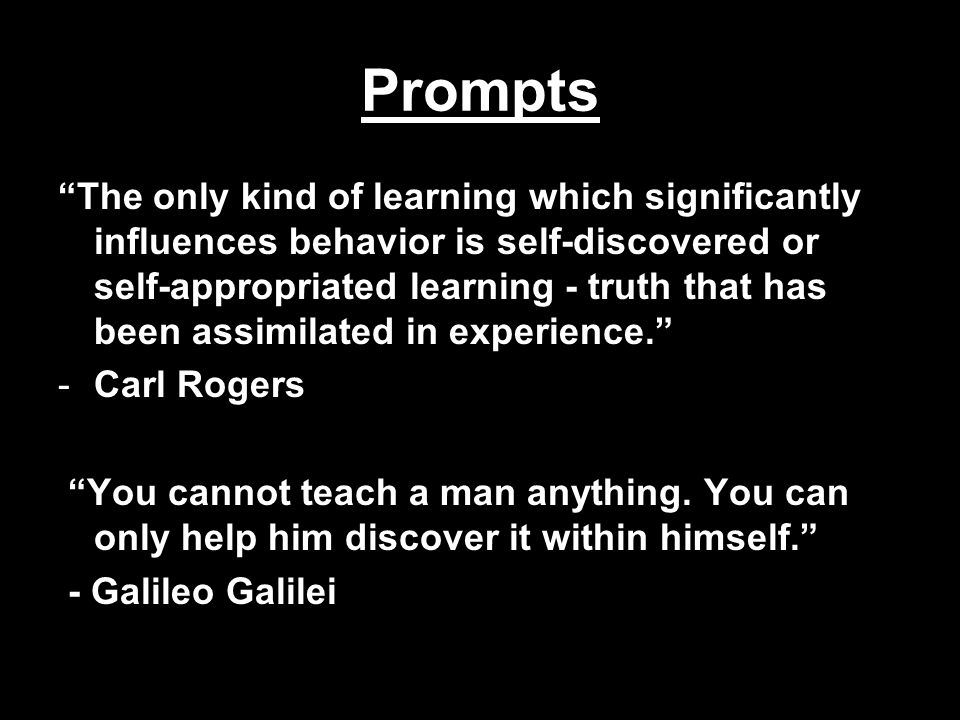 Prompts The only kind of learning which significantly influences behavior is self-discovered or self-appropriated learning - truth that has been assimilated in experience. -Carl Rogers You cannot teach a man anything.