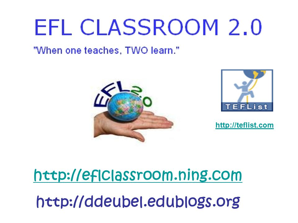 http://eflclassroom.ning.com http://ddeubel.edublogs.org http://teflist.com