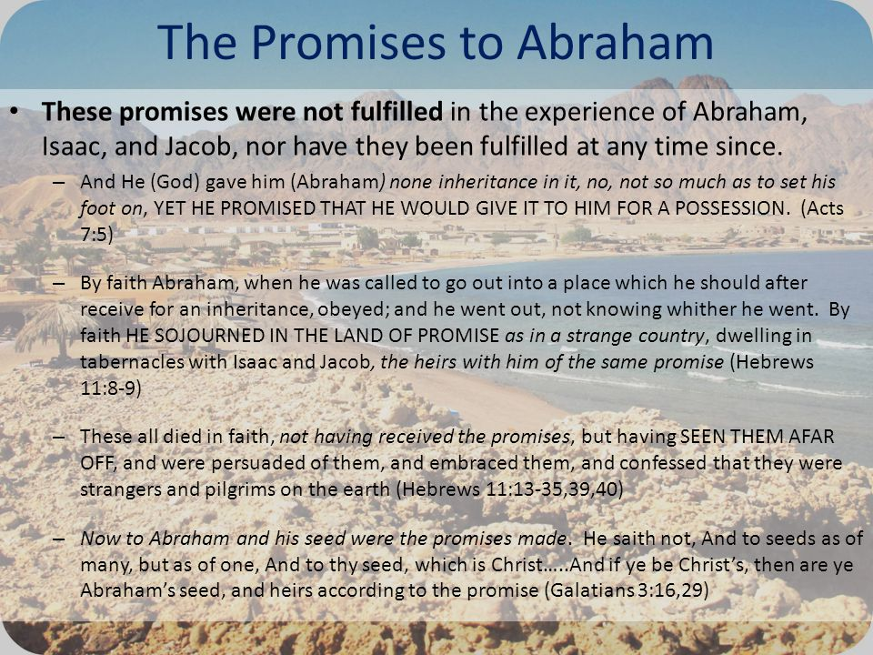The Promises to Abraham These promises were not fulfilled in the experience of Abraham, Isaac, and Jacob, nor have they been fulfilled at any time since.