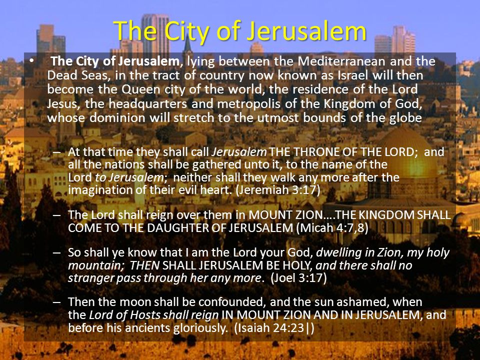 The City of Jerusalem The City of Jerusalem, lying between the Mediterranean and the Dead Seas, in the tract of country now known as Israel will then become the Queen city of the world, the residence of the Lord Jesus, the headquarters and metropolis of the Kingdom of God, whose dominion will stretch to the utmost bounds of the globe – At that time they shall call Jerusalem THE THRONE OF THE LORD; and all the nations shall be gathered unto it, to the name of the Lord to Jerusalem; neither shall they walk any more after the imagination of their evil heart.
