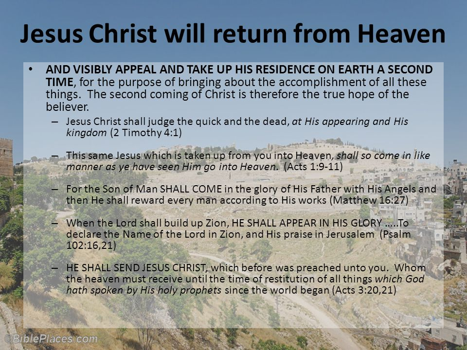 Jesus Christ will return from Heaven AND VISIBLY APPEAL AND TAKE UP HIS RESIDENCE ON EARTH A SECOND TIME, for the purpose of bringing about the accomplishment of all these things.
