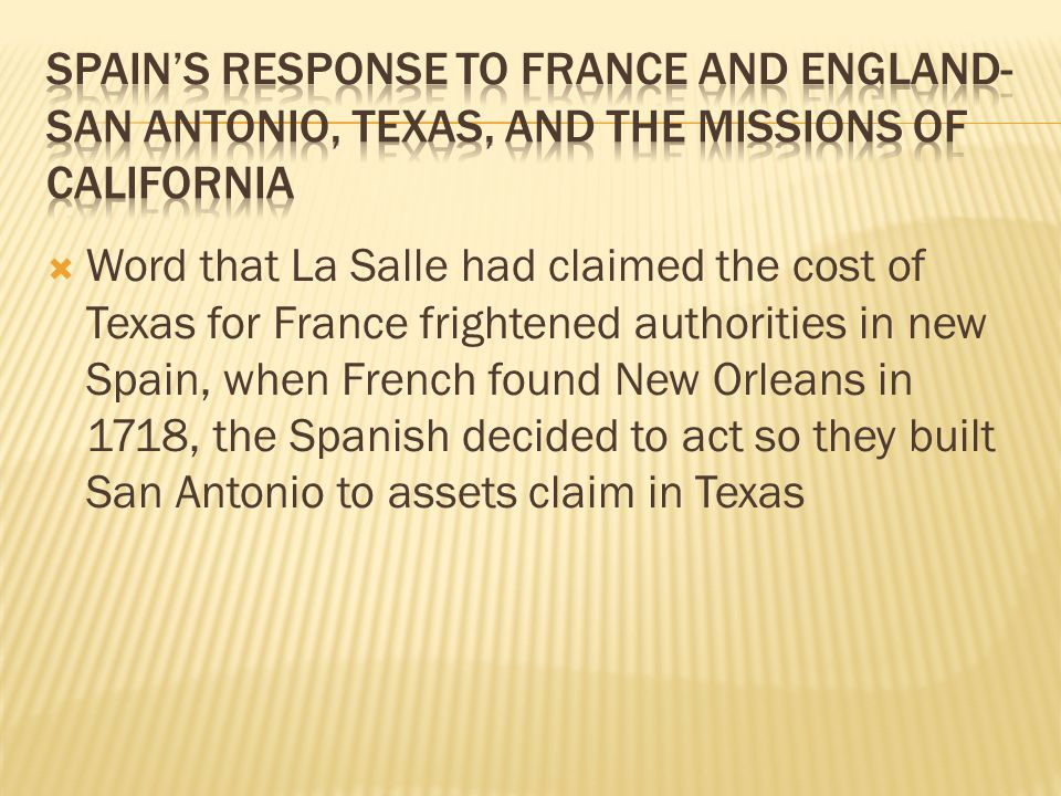  Word that La Salle had claimed the cost of Texas for France frightened authorities in new Spain, when French found New Orleans in 1718, the Spanish decided to act so they built San Antonio to assets claim in Texas