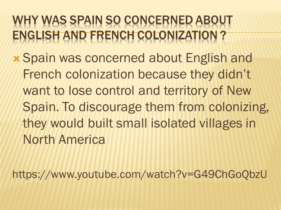  Spain was concerned about English and French colonization because they didn't want to lose control and territory of New Spain.