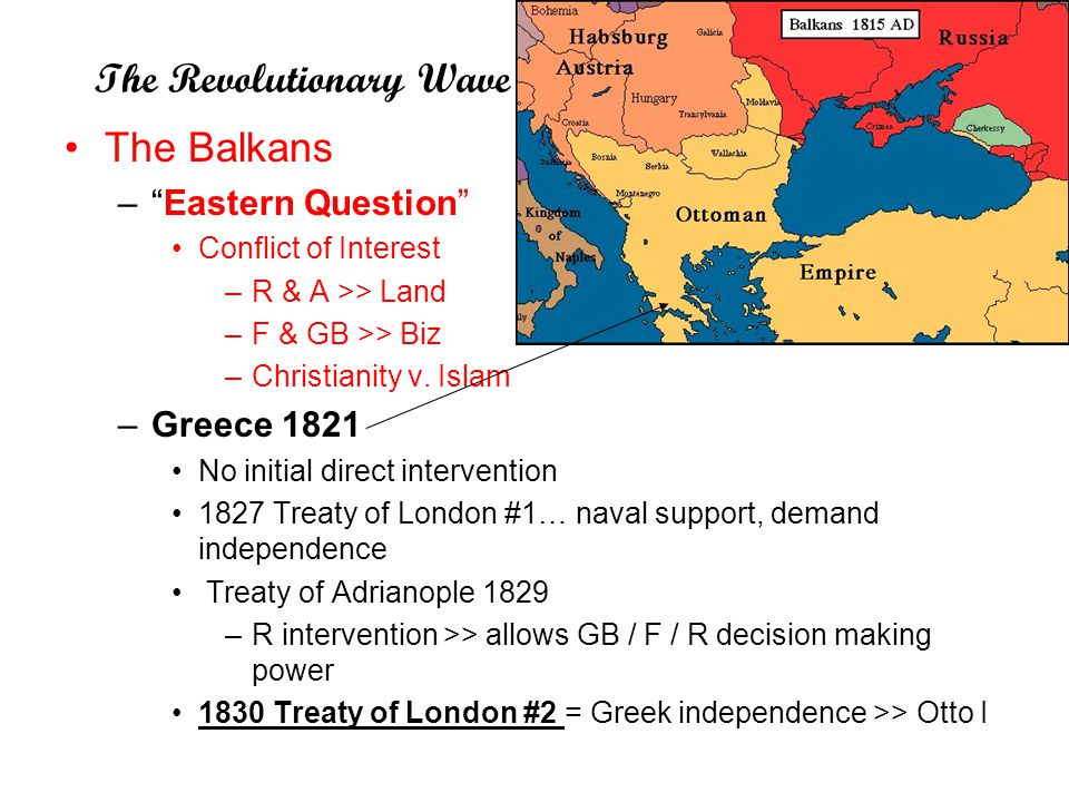 "The Revolutionary Wave The Balkans –""Eastern Question"" Conflict of Interest –R & A >> Land –F & GB >> Biz –Christianity v. Islam –Greece 1821 No initi"