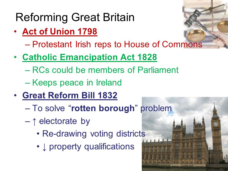 Reforming Great Britain Act of Union 1798 –Protestant Irish reps to House of Commons Catholic Emancipation Act 1828 –RCs could be members of Parliamen