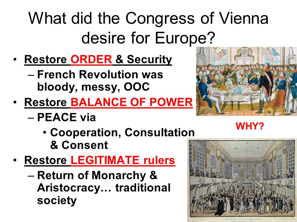What did the Congress of Vienna desire for Europe? Restore ORDER & Security –French Revolution was bloody, messy, OOC Restore BALANCE OF POWER –PEACE