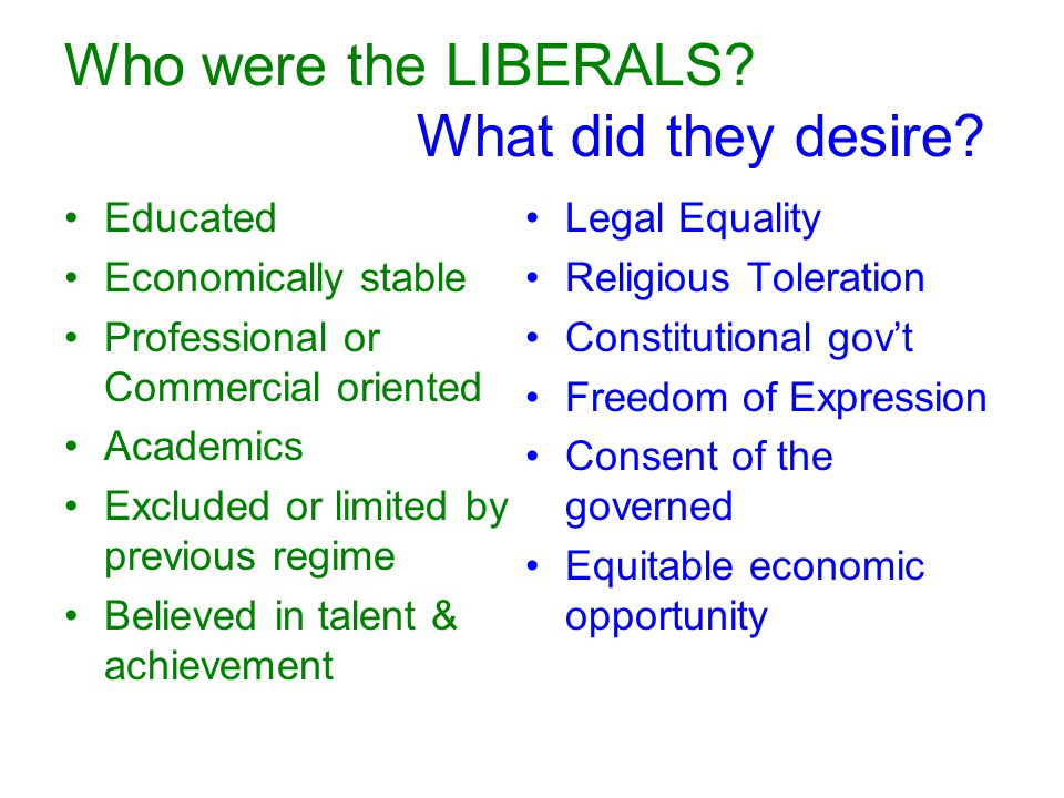 Who were the LIBERALS? What did they desire? Educated Economically stable Professional or Commercial oriented Academics Excluded or limited by previou