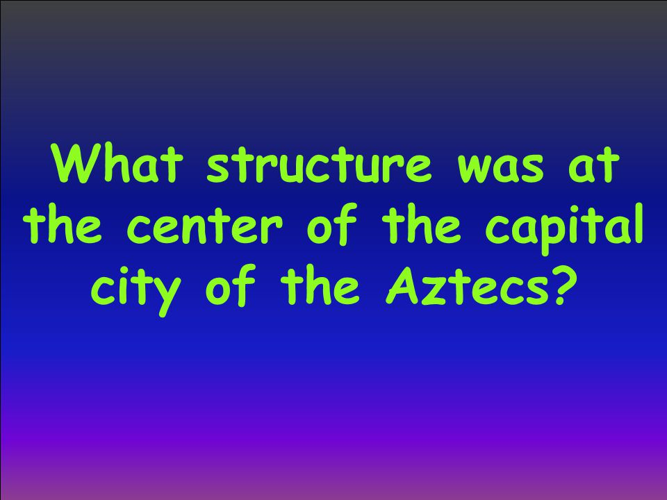 What structure was at the center of the capital city of the Aztecs