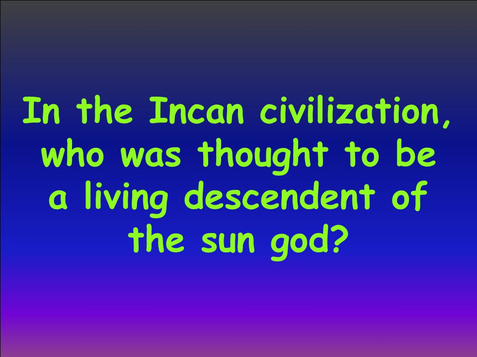 In the Incan civilization, who was thought to be a living descendent of the sun god?