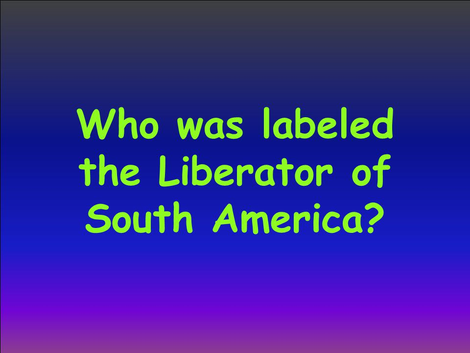 Who was labeled the Liberator of South America