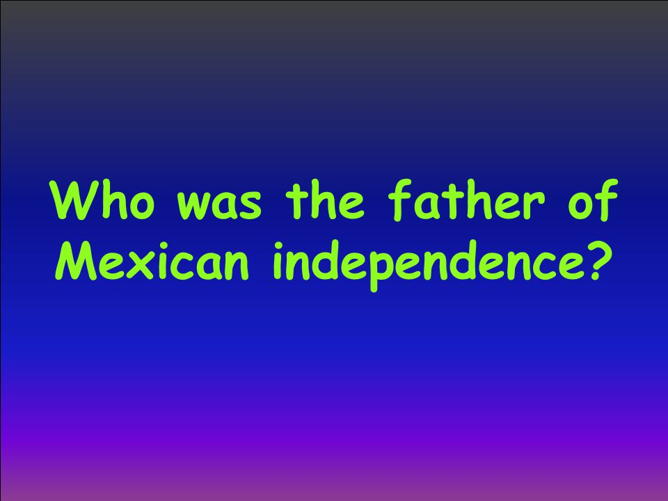 Who was the father of Mexican independence?