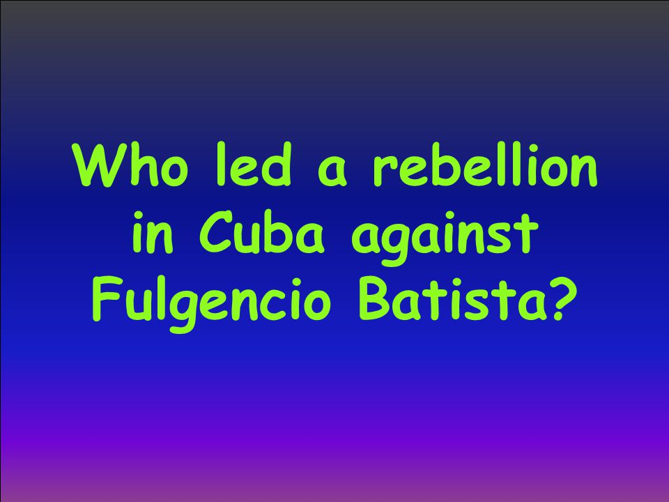 Who led a rebellion in Cuba against Fulgencio Batista