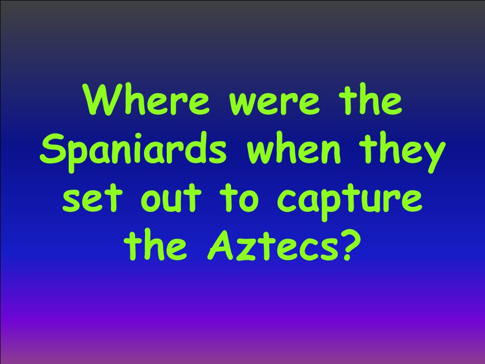 Where were the Spaniards when they set out to capture the Aztecs?