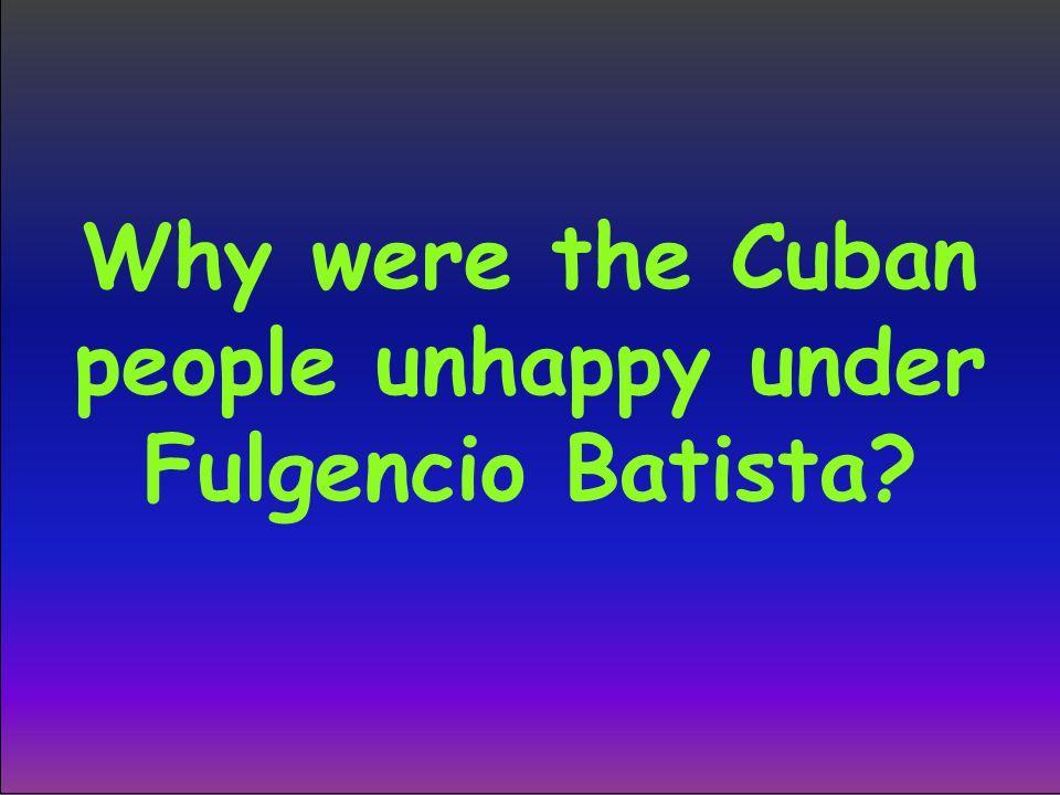 Why were the Cuban people unhappy under Fulgencio Batista