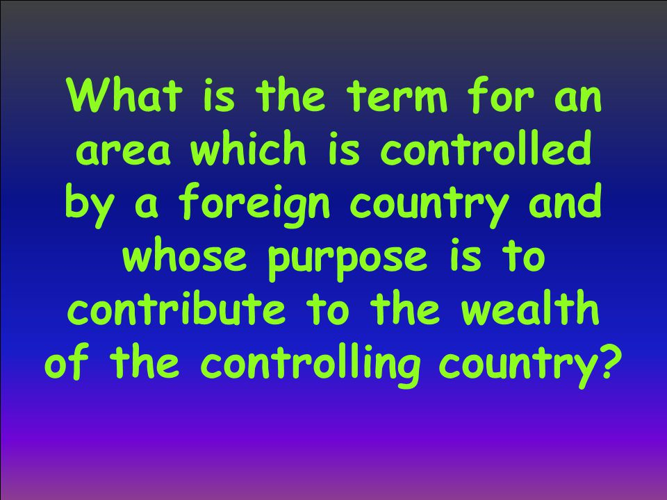 What is the term for an area which is controlled by a foreign country and whose purpose is to contribute to the wealth of the controlling country
