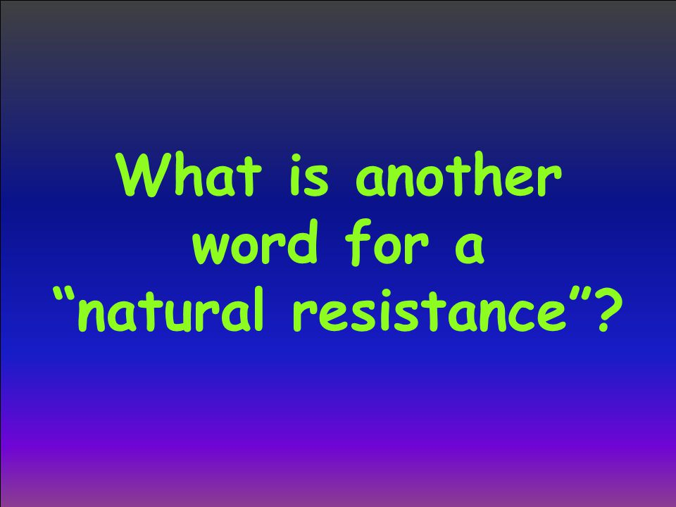 "What is another word for a ""natural resistance""?"